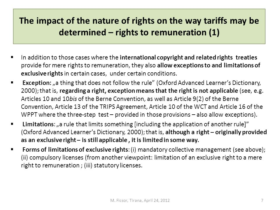 The impact of the nature of rights on the way tariffs may be determined – rights to remuneration (2) Compulsory licenses resulting in de facto rights to remuneration: Article 11bis(2) of the Berne Convention: (2) It shall be a matter for legislation… to determine the conditions under which the rights mentioned in the paragraph 1 [the rights of broadcasting, rebroadcasting and cable retransmission] may be exercised… They shall not in any circumstances be prejudicial to the moral rights of the author, nor to his right to obtain equitable remuneration which, in the absence of agreement, shall be fixed by competent authority.