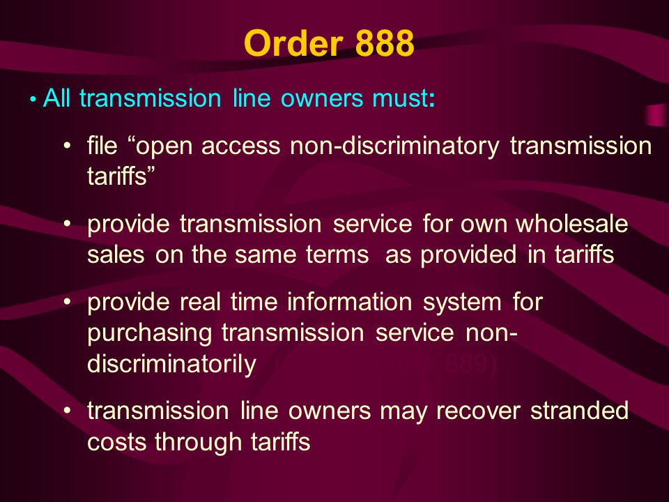 Order 888 All transmission line owners must: file open access non-discriminatory transmission tariffs provide transmission service for own wholesale sales on the same terms as provided in tariffs provide real time information system for purchasing transmission service non- discriminatorily (OASIS-Order 889) transmission line owners may recover stranded costs through tariffs