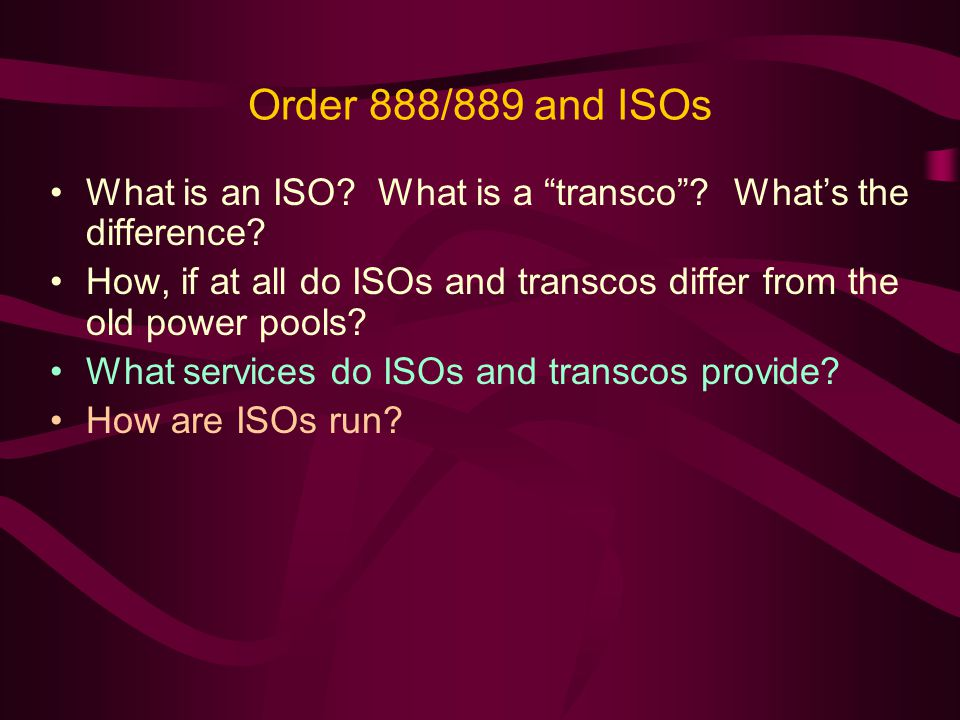 Order 888/889 and ISOs What is an ISO. What is a transco.