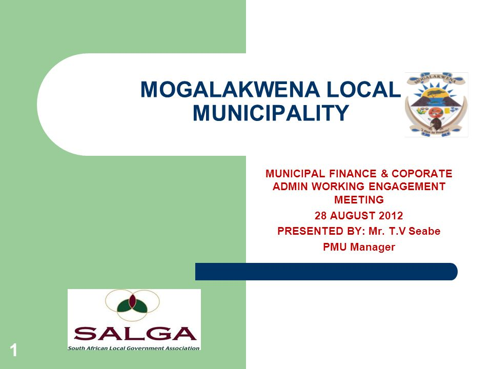 MOGALAKWENA LOCAL MUNICIPALITY 1 MUNICIPAL FINANCE & COPORATE ADMIN WORKING ENGAGEMENT MEETING 28 AUGUST 2012 PRESENTED BY: Mr.