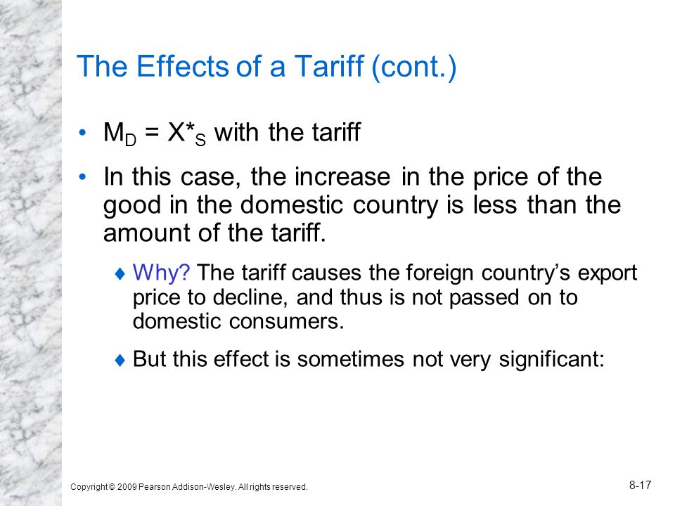 Copyright © 2009 Pearson Addison-Wesley. All rights reserved. 8-17 The Effects of a Tariff (cont.) M D = X* S with the tariff In this case, the increa