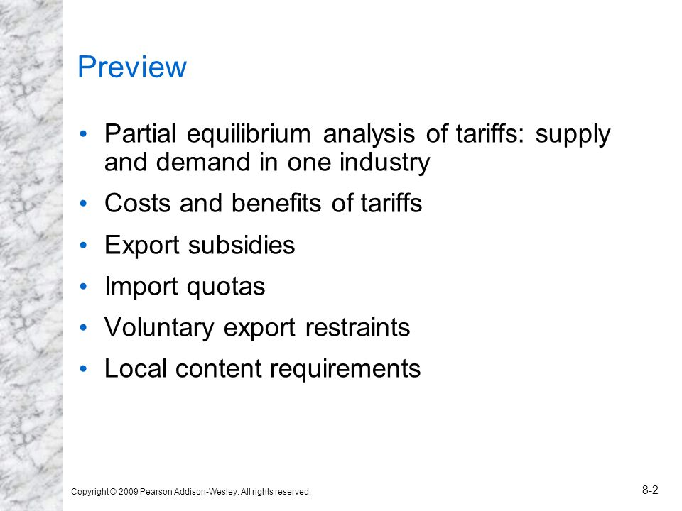 Copyright © 2009 Pearson Addison-Wesley. All rights reserved. 8-2 Preview Partial equilibrium analysis of tariffs: supply and demand in one industry C