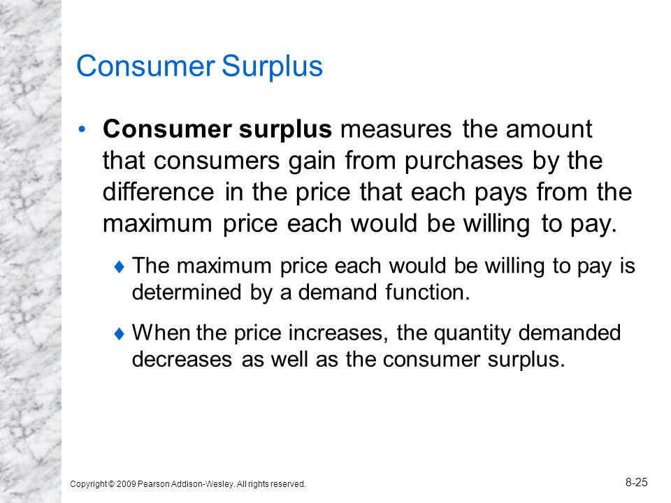 Copyright © 2009 Pearson Addison-Wesley. All rights reserved. 8-25 Consumer Surplus Consumer surplus measures the amount that consumers gain from purc