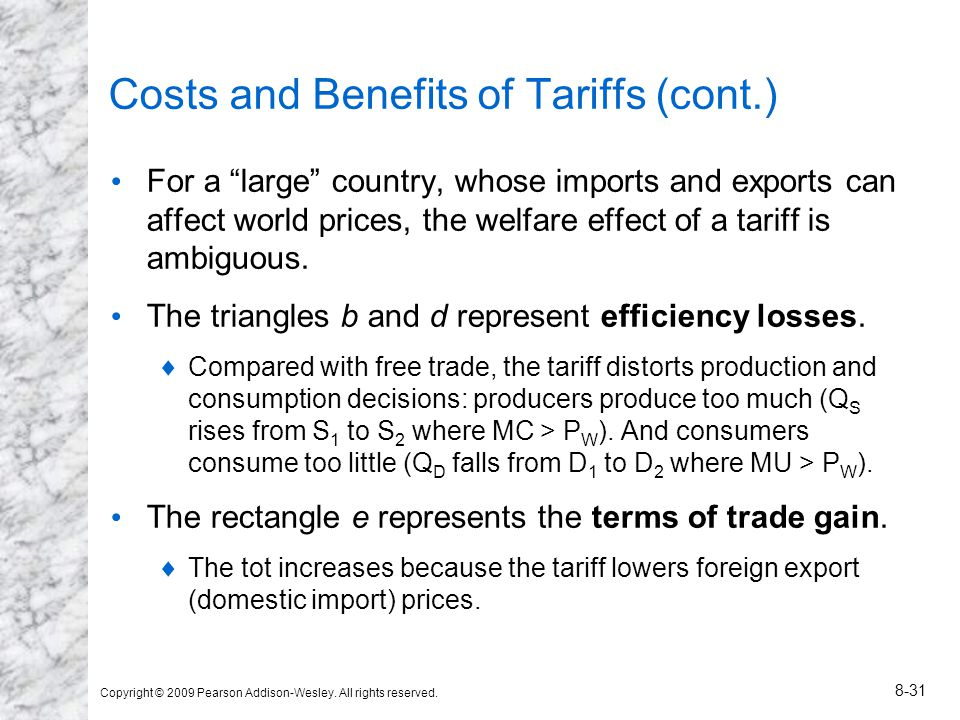 Copyright © 2009 Pearson Addison-Wesley. All rights reserved. 8-31 Costs and Benefits of Tariffs (cont.) For a large country, whose imports and export