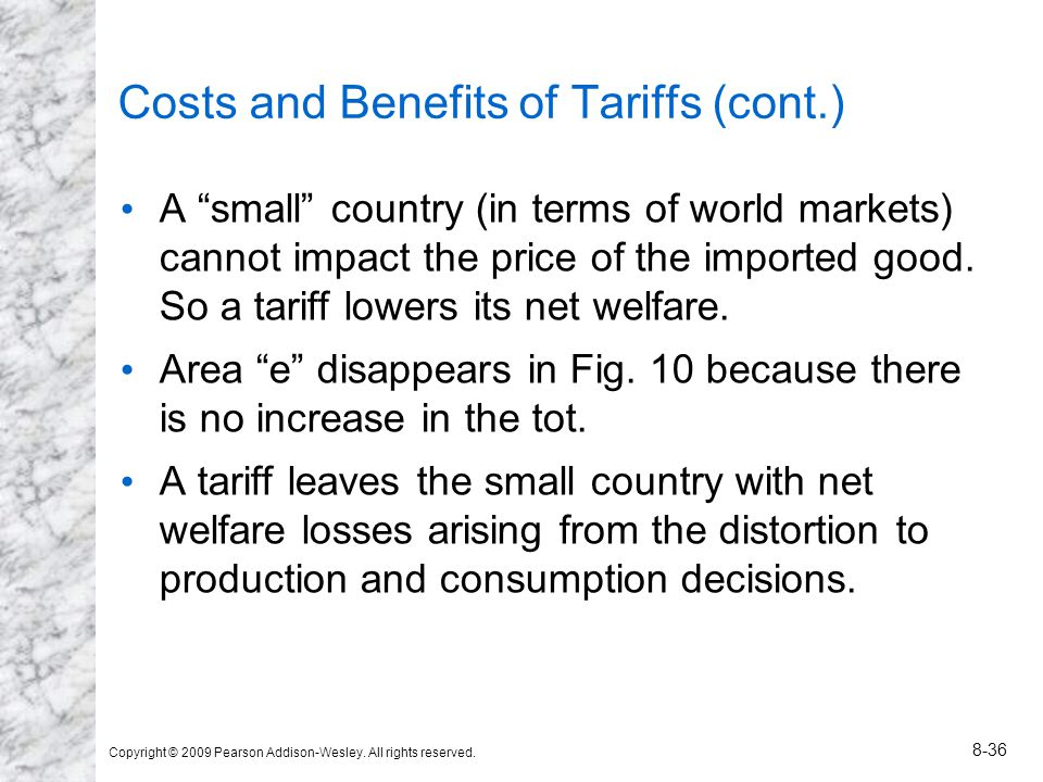 Copyright © 2009 Pearson Addison-Wesley. All rights reserved. 8-36 Costs and Benefits of Tariffs (cont.) A small country (in terms of world markets) c