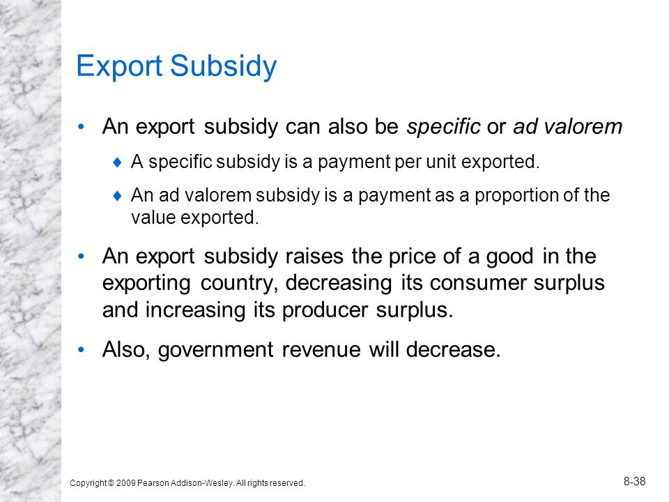 Copyright © 2009 Pearson Addison-Wesley. All rights reserved. 8-38 Export Subsidy An export subsidy can also be specific or ad valorem A specific subs