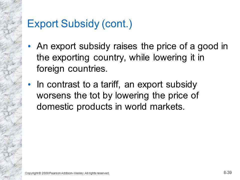 Copyright © 2009 Pearson Addison-Wesley. All rights reserved. 8-39 Export Subsidy (cont.) An export subsidy raises the price of a good in the exportin