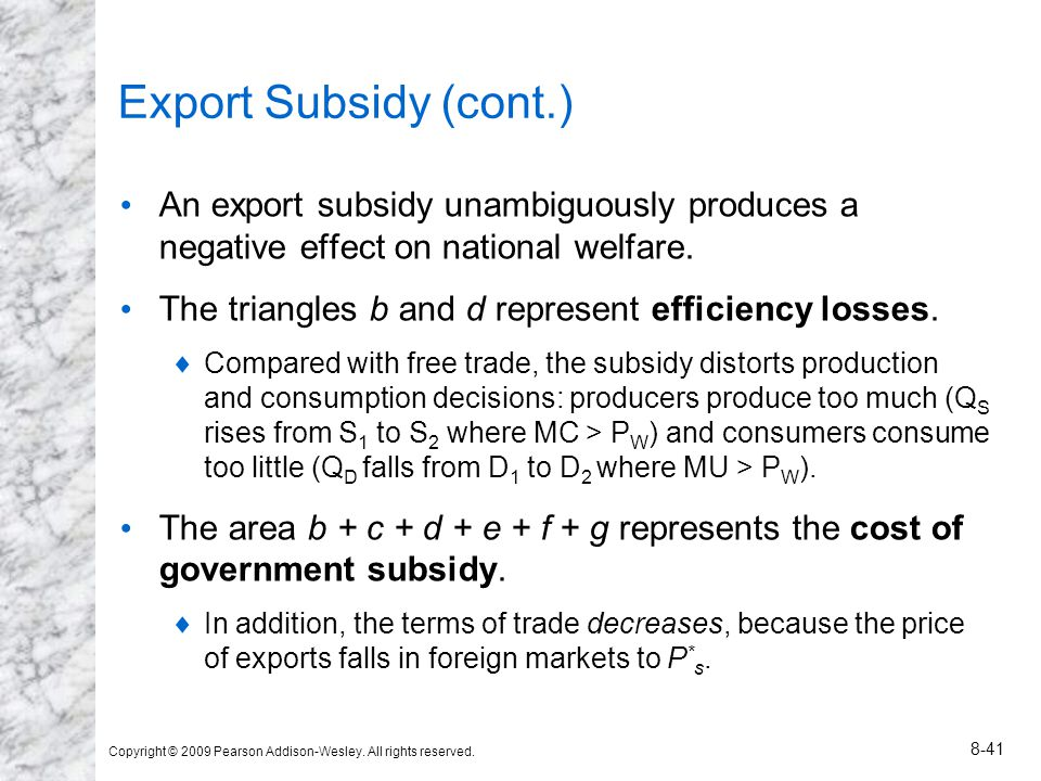 Copyright © 2009 Pearson Addison-Wesley. All rights reserved. 8-41 Export Subsidy (cont.) An export subsidy unambiguously produces a negative effect o