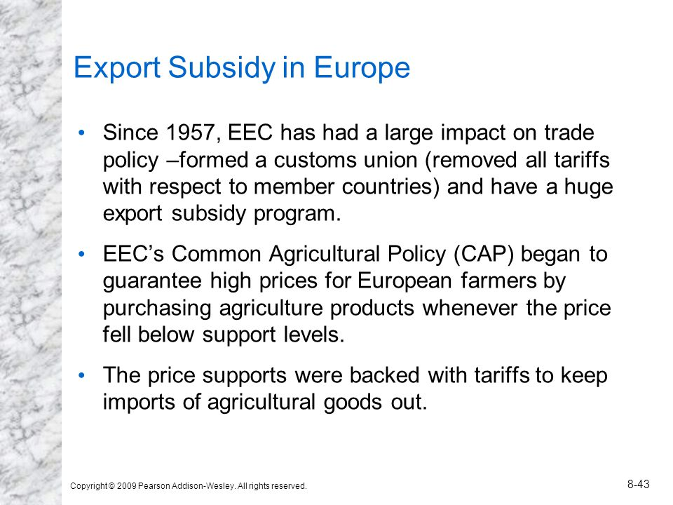 Copyright © 2009 Pearson Addison-Wesley. All rights reserved. 8-43 Export Subsidy in Europe Since 1957, EEC has had a large impact on trade policy –fo