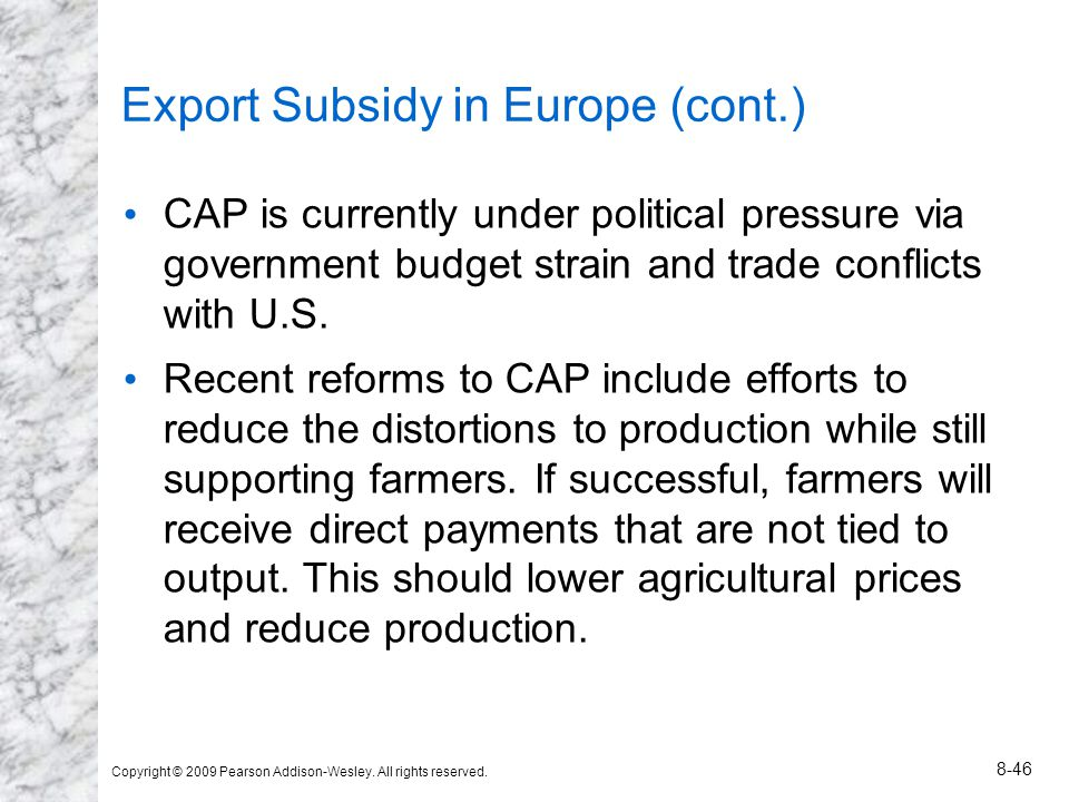 Copyright © 2009 Pearson Addison-Wesley. All rights reserved. 8-46 Export Subsidy in Europe (cont.) CAP is currently under political pressure via gove