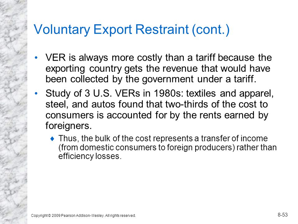 Copyright © 2009 Pearson Addison-Wesley. All rights reserved. 8-53 Voluntary Export Restraint (cont.) VER is always more costly than a tariff because