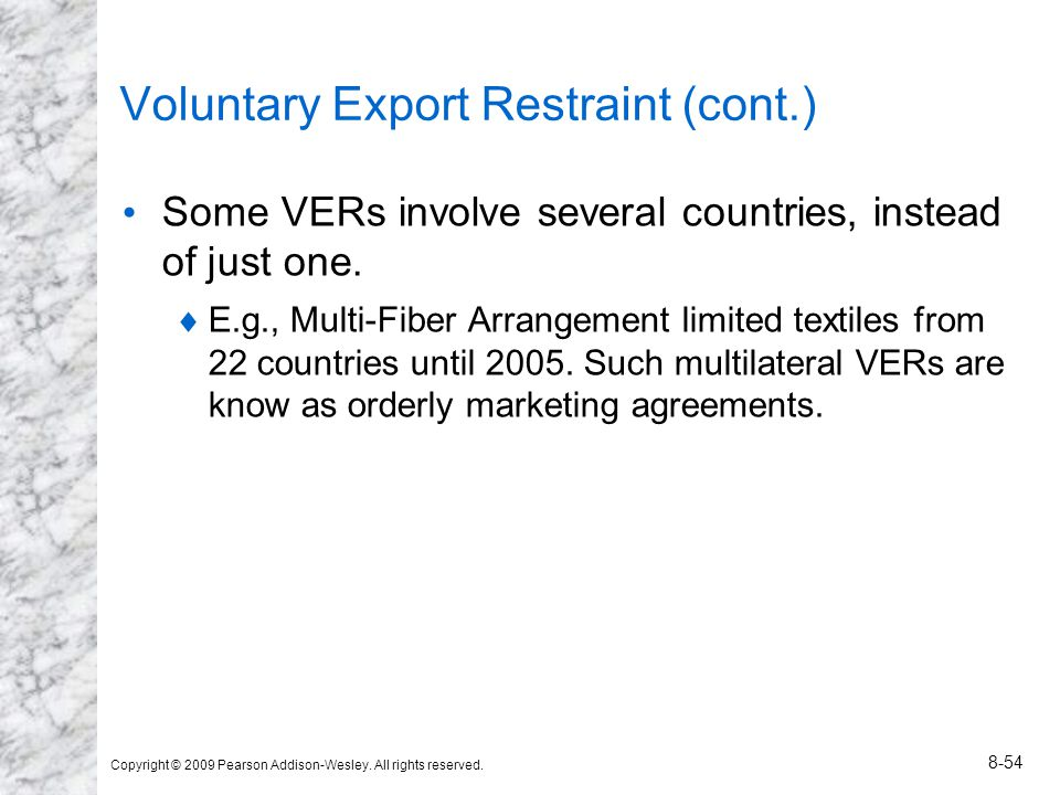 Copyright © 2009 Pearson Addison-Wesley. All rights reserved. 8-54 Voluntary Export Restraint (cont.) Some VERs involve several countries, instead of