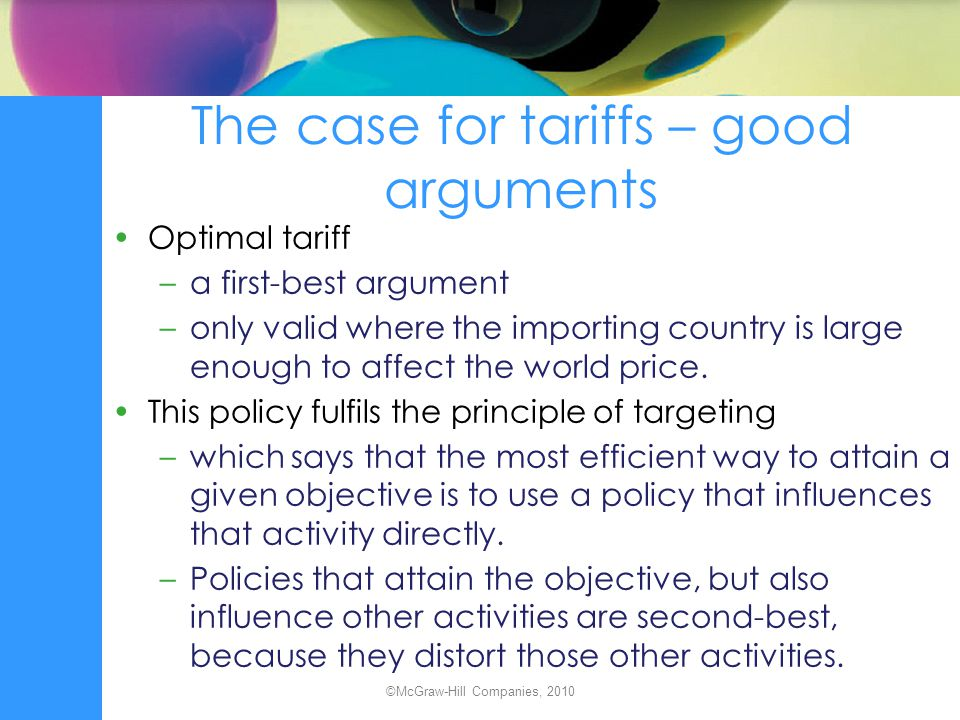 The case for tariffs – good arguments Optimal tariff –a first-best argument –only valid where the importing country is large enough to affect the worl