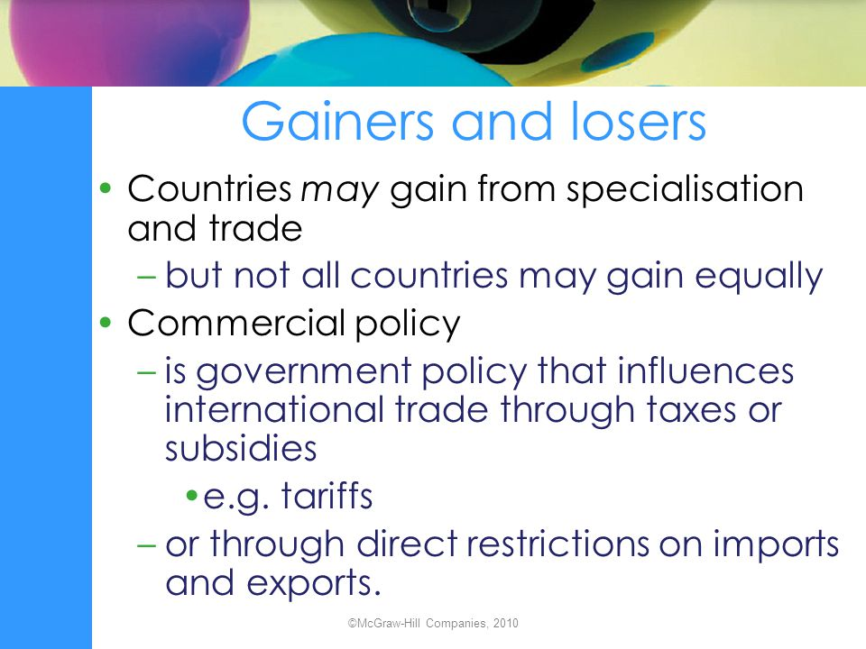 Gainers and losers Countries may gain from specialisation and trade –but not all countries may gain equally Commercial policy –is government policy th