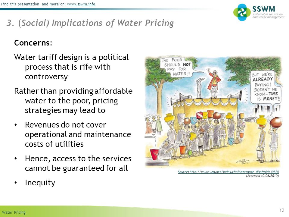 Find this presentation and more on: www.sswm.info.www.sswm.info Water Pricing 12 Concerns: Water tariff design is a political process that is rife with controversy Rather than providing affordable water to the poor, pricing strategies may lead to Revenues do not cover operational and maintenance costs of utilities Hence, access to the services cannot be guaranteed for all Inequity 3.
