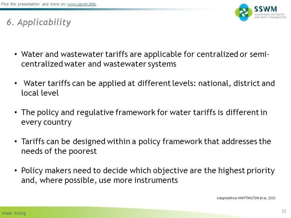 Find this presentation and more on: www.sswm.info.www.sswm.info Water Pricing 33 Water and wastewater tariffs are applicable for centralized or semi- centralized water and wastewater systems Water tariffs can be applied at different levels: national, district and local level The policy and regulative framework for water tariffs is different in every country Tariffs can be designed within a policy framework that addresses the needs of the poorest Policy makers need to decide which objective are the highest priority and, where possible, use more instruments 6.