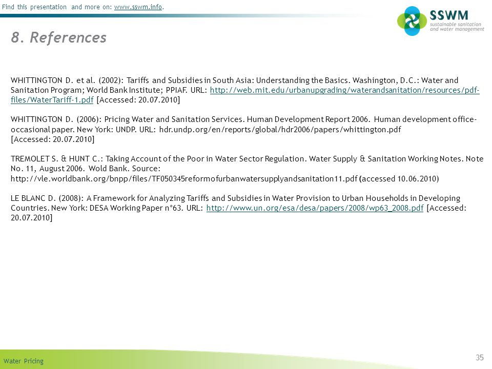 Find this presentation and more on: www.sswm.info.www.sswm.info Water Pricing 35 8. References WHITTINGTON D. et al. (2002): Tariffs and Subsidies in