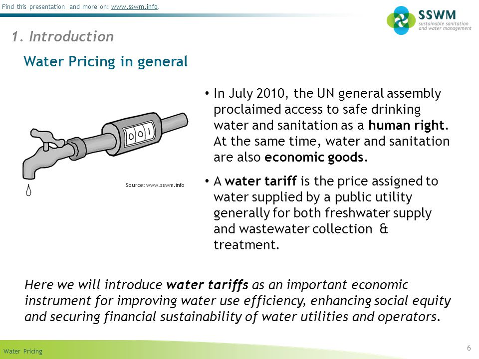 Find this presentation and more on: www.sswm.info.www.sswm.info Water Pricing 6 Water Pricing in general Here we will introduce water tariffs as an important economic instrument for improving water use efficiency, enhancing social equity and securing financial sustainability of water utilities and operators.