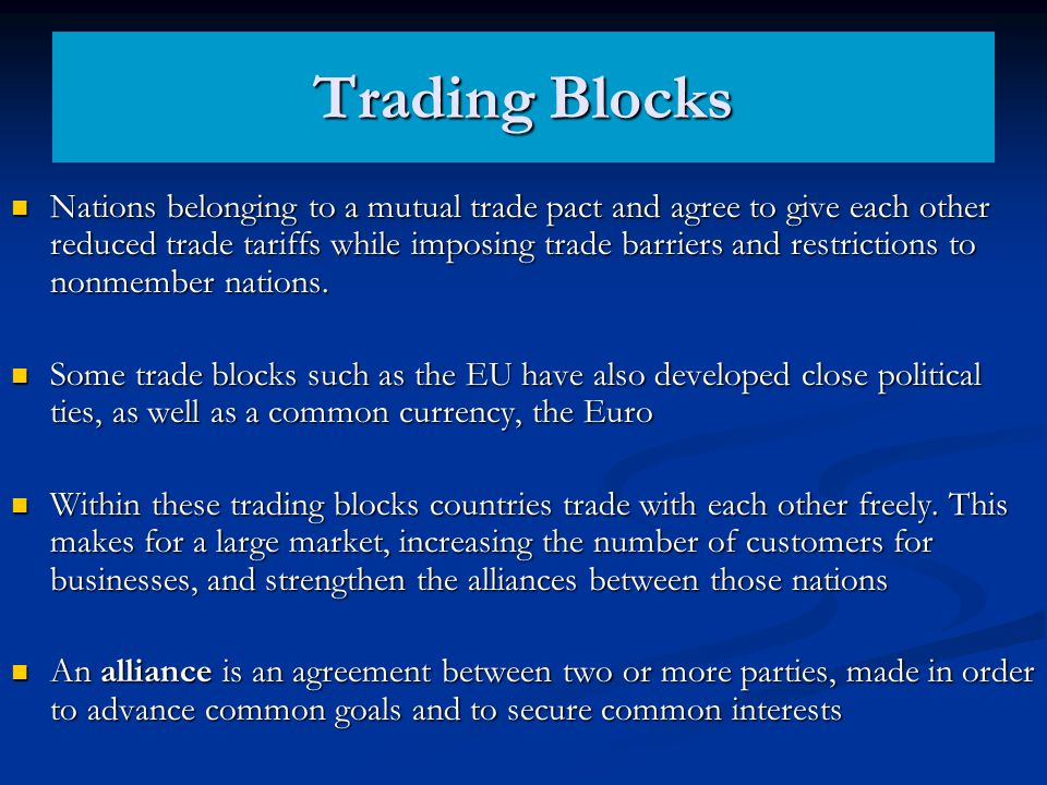Trading Blocks Nations belonging to a mutual trade pact and agree to give each other reduced trade tariffs while imposing trade barriers and restricti