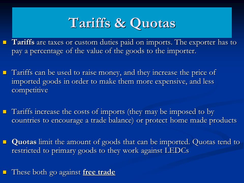 Tariffs & Quotas Tariffs are taxes or custom duties paid on imports. The exporter has to pay a percentage of the value of the goods to the importer. T