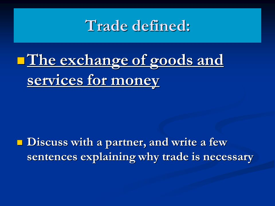 Trade defined: The exchange of goods and services for money The exchange of goods and services for money Discuss with a partner, and write a few sente
