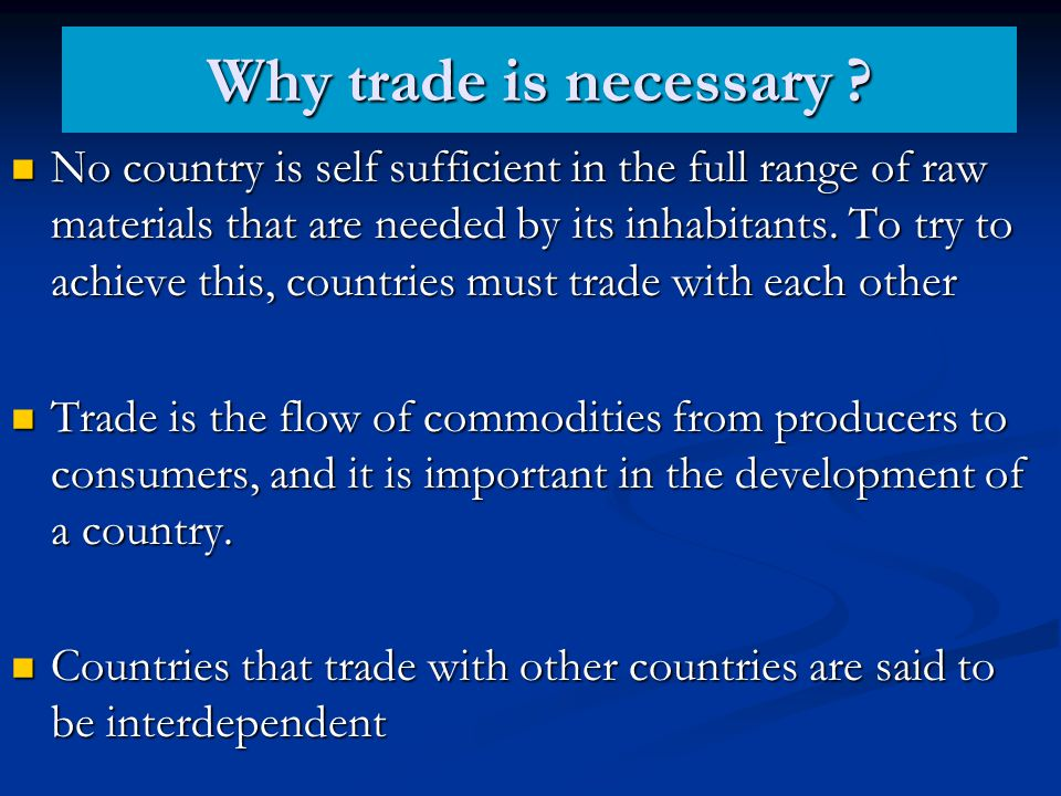 Why trade is necessary ? No country is self sufficient in the full range of raw materials that are needed by its inhabitants. To try to achieve this,