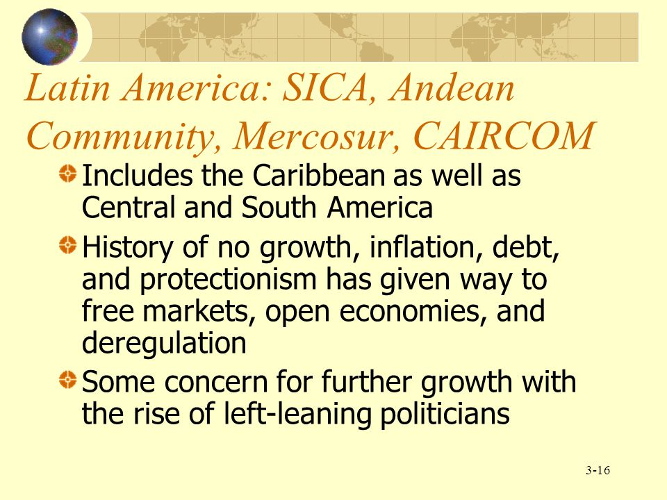 3-16 Latin America: SICA, Andean Community, Mercosur, CAIRCOM Includes the Caribbean as well as Central and South America History of no growth, inflat