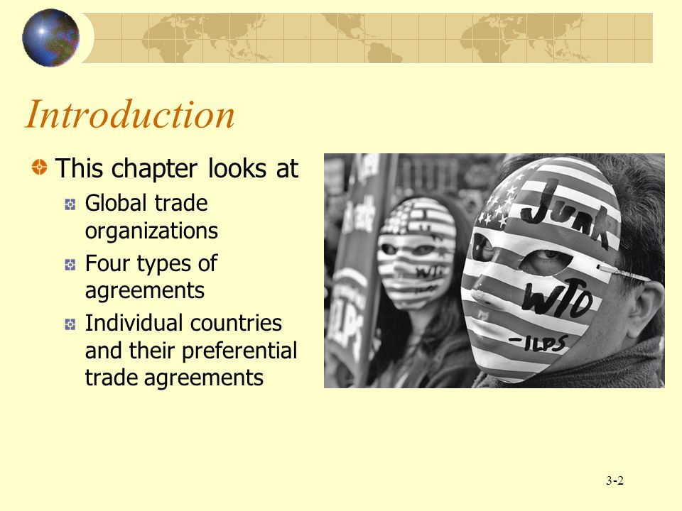 3-2 Introduction This chapter looks at Global trade organizations Four types of agreements Individual countries and their preferential trade agreement