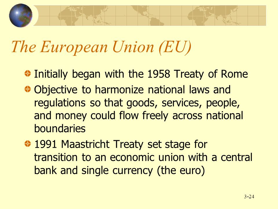 3-24 The European Union (EU) Initially began with the 1958 Treaty of Rome Objective to harmonize national laws and regulations so that goods, services