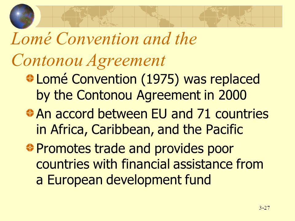 3-27 Lomé Convention and the Contonou Agreement Lomé Convention (1975) was replaced by the Contonou Agreement in 2000 An accord between EU and 71 coun