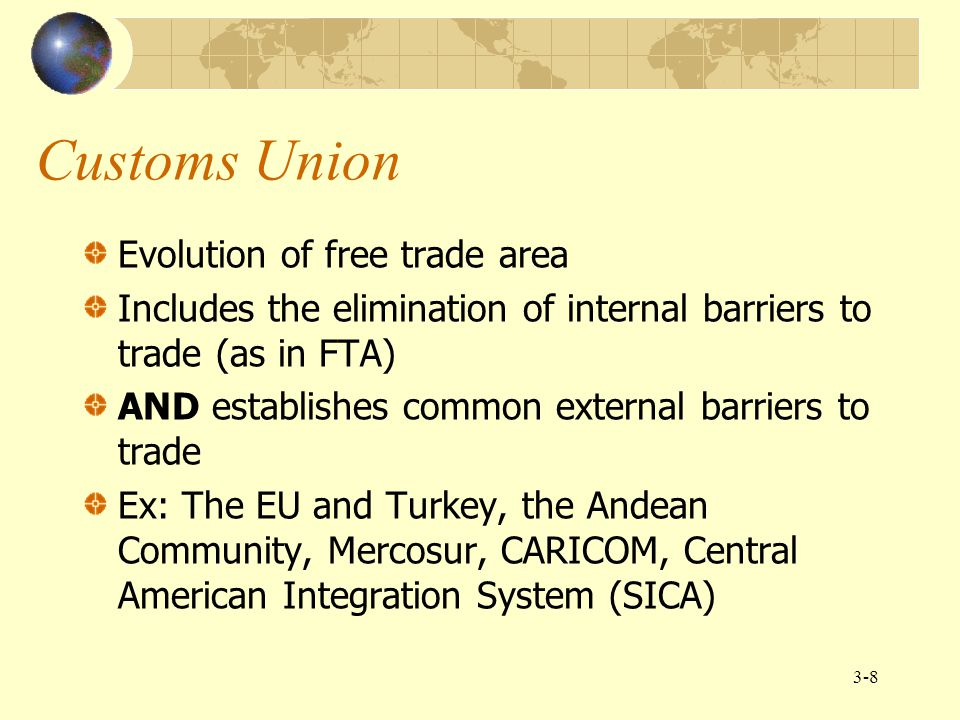 3-8 Customs Union Evolution of free trade area Includes the elimination of internal barriers to trade (as in FTA) AND establishes common external barr