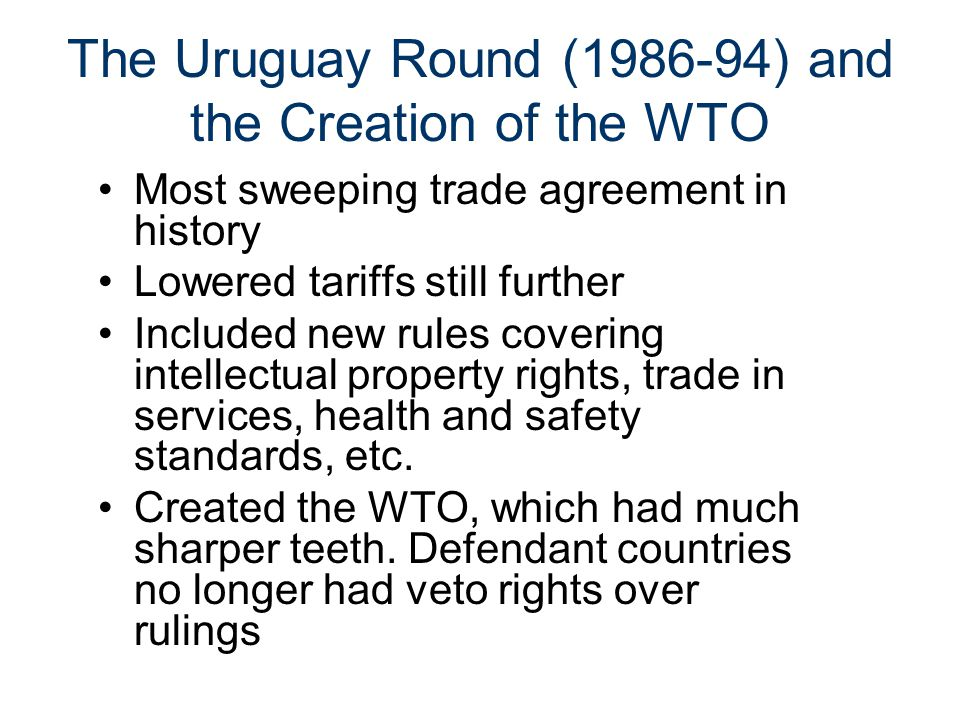 The Uruguay Round (1986-94) and the Creation of the WTO Most sweeping trade agreement in history Lowered tariffs still further Included new rules covering intellectual property rights, trade in services, health and safety standards, etc.
