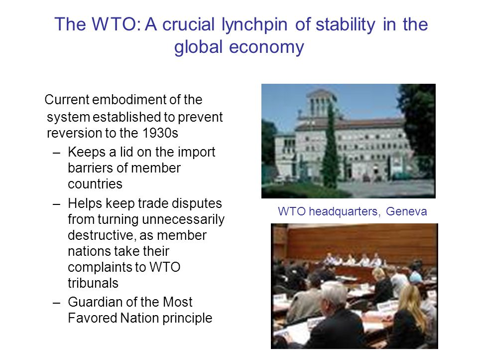 The WTO: A crucial lynchpin of stability in the global economy Current embodiment of the system established to prevent reversion to the 1930s –Keeps a lid on the import barriers of member countries –Helps keep trade disputes from turning unnecessarily destructive, as member nations take their complaints to WTO tribunals –Guardian of the Most Favored Nation principle WTO headquarters, Geneva