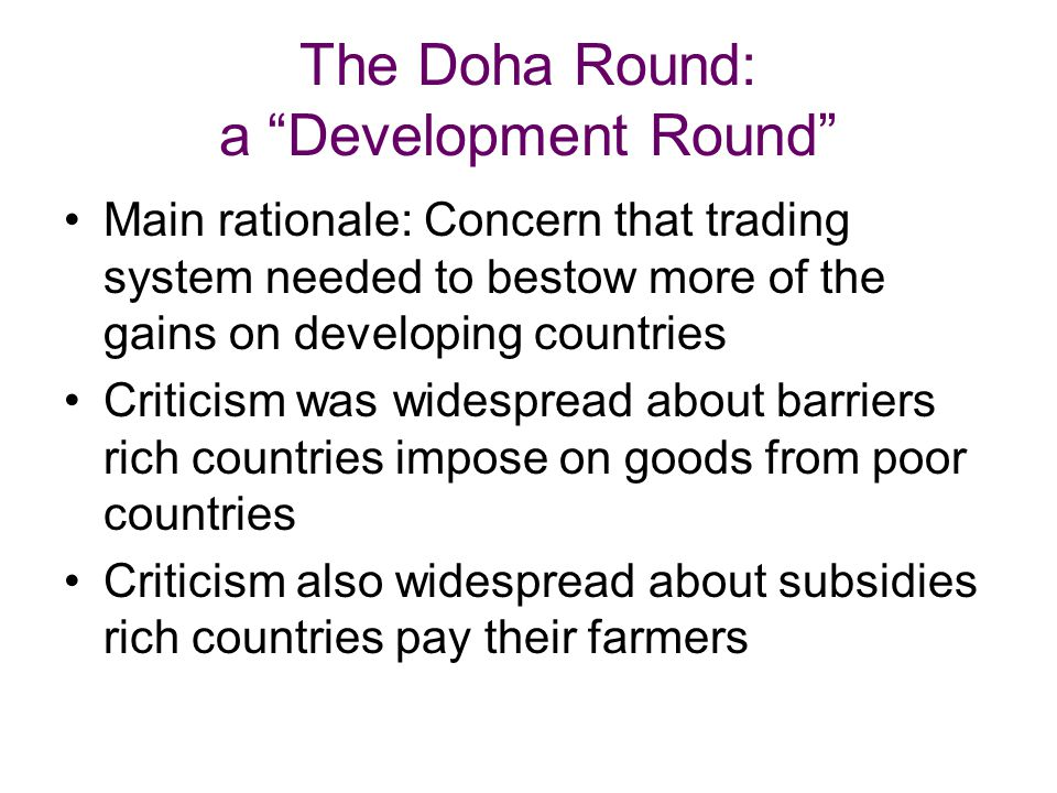 The Doha Round: a Development Round Main rationale: Concern that trading system needed to bestow more of the gains on developing countries Criticism was widespread about barriers rich countries impose on goods from poor countries Criticism also widespread about subsidies rich countries pay their farmers