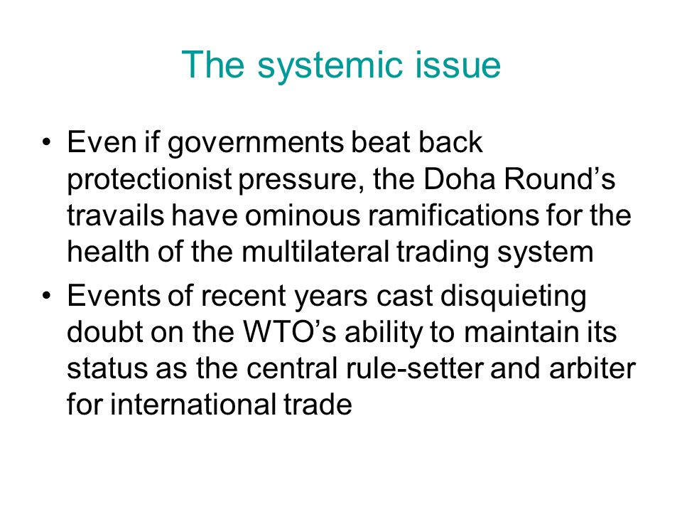 The systemic issue Even if governments beat back protectionist pressure, the Doha Rounds travails have ominous ramifications for the health of the multilateral trading system Events of recent years cast disquieting doubt on the WTOs ability to maintain its status as the central rule-setter and arbiter for international trade