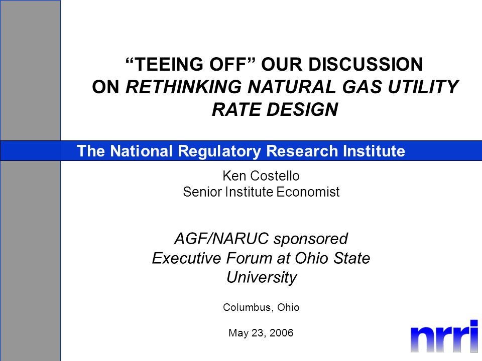TEEING OFF OUR DISCUSSION ON RETHINKING NATURAL GAS UTILITY RATE DESIGN The National Regulatory Research Institute Ken Costello Senior Institute Economist AGF/NARUC sponsored Executive Forum at Ohio State University Columbus, Ohio May 23, 2006