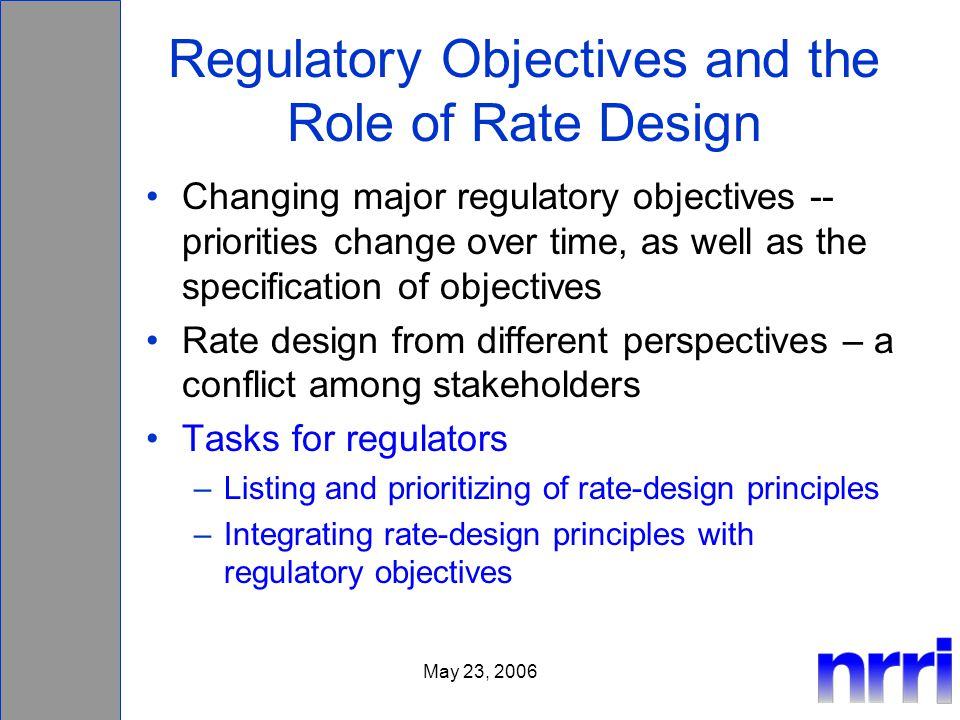 May 23, 2006 Regulatory Objectives and the Role of Rate Design Changing major regulatory objectives -- priorities change over time, as well as the spe