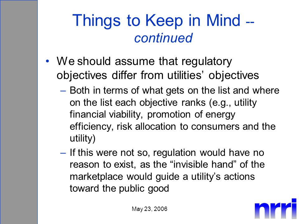 May 23, 2006 Things to Keep in Mind -- continued We should assume that regulatory objectives differ from utilities objectives –Both in terms of what g
