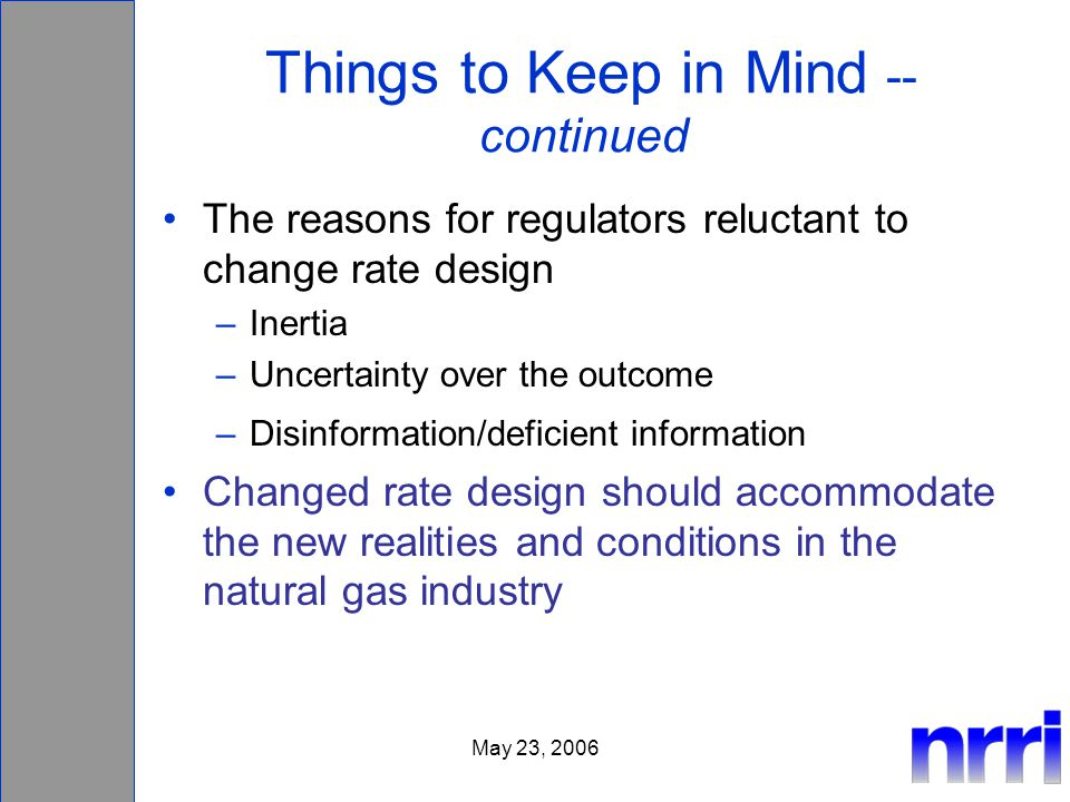 May 23, 2006 Things to Keep in Mind -- continued The reasons for regulators reluctant to change rate design –Inertia –Uncertainty over the outcome –Disinformation/deficient information Changed rate design should accommodate the new realities and conditions in the natural gas industry
