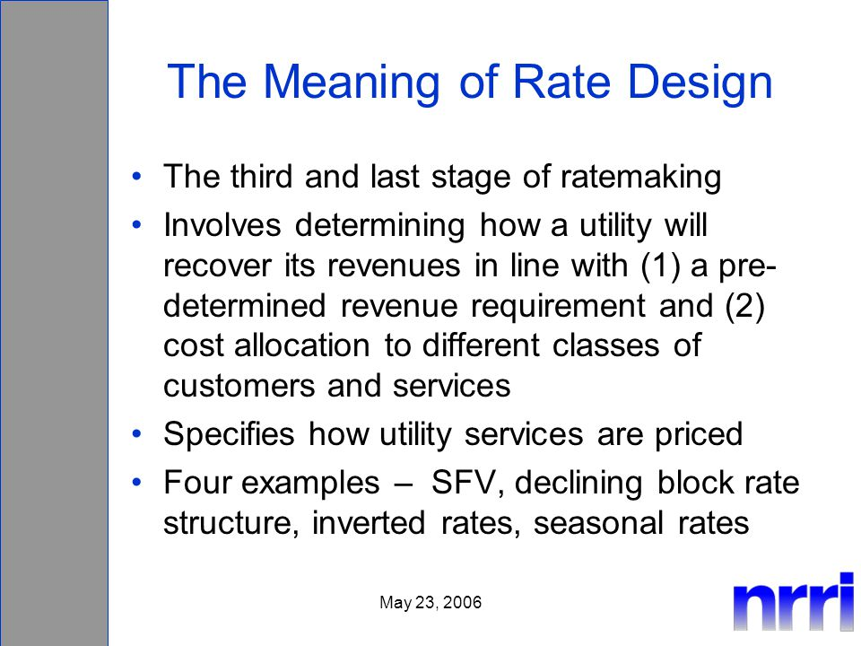 May 23, 2006 The Meaning of Rate Design The third and last stage of ratemaking Involves determining how a utility will recover its revenues in line with (1) a pre- determined revenue requirement and (2) cost allocation to different classes of customers and services Specifies how utility services are priced Four examples – SFV, declining block rate structure, inverted rates, seasonal rates