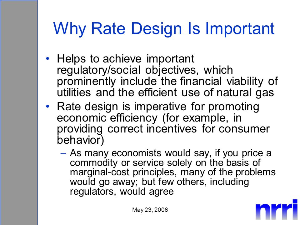May 23, 2006 Why Rate Design Is Important Helps to achieve important regulatory/social objectives, which prominently include the financial viability of utilities and the efficient use of natural gas Rate design is imperative for promoting economic efficiency (for example, in providing correct incentives for consumer behavior) –As many economists would say, if you price a commodity or service solely on the basis of marginal-cost principles, many of the problems would go away; but few others, including regulators, would agree