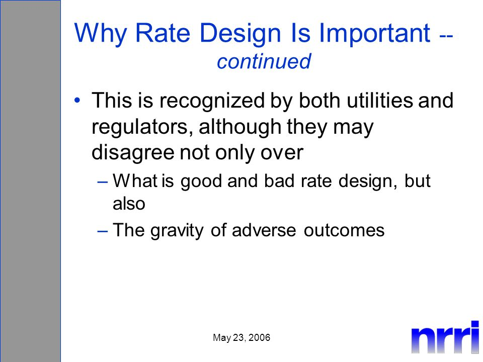 May 23, 2006 Why Rate Design Is Important -- continued This is recognized by both utilities and regulators, although they may disagree not only over –