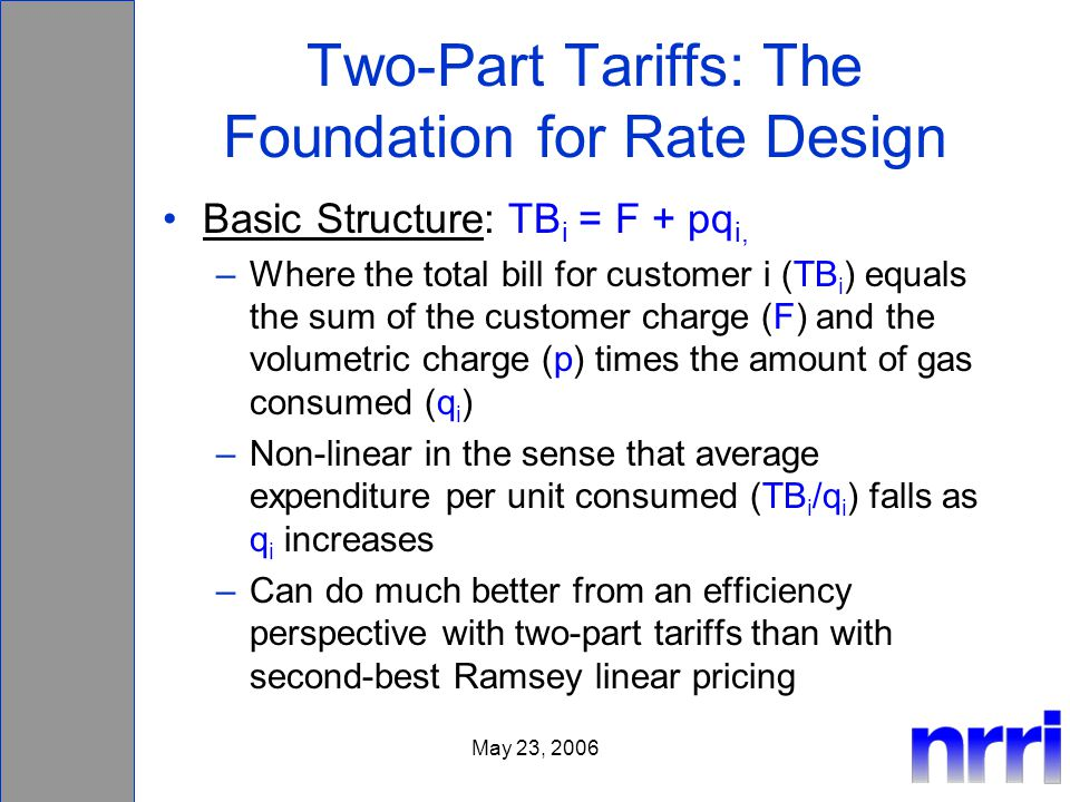 May 23, 2006 Two-Part Tariffs: The Foundation for Rate Design Basic Structure: TB i = F + pq i, –Where the total bill for customer i (TB i ) equals the sum of the customer charge (F) and the volumetric charge (p) times the amount of gas consumed (q i ) –Non-linear in the sense that average expenditure per unit consumed (TB i /q i ) falls as q i increases –Can do much better from an efficiency perspective with two-part tariffs than with second-best Ramsey linear pricing