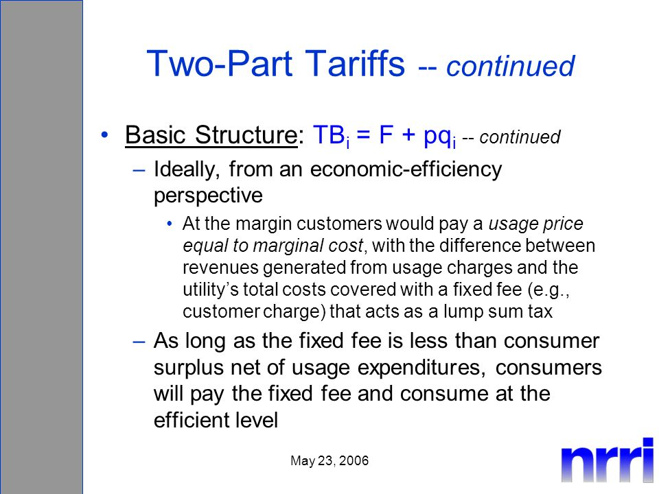 May 23, 2006 Two-Part Tariffs -- continued Basic Structure: TB i = F + pq i -- continued –Ideally, from an economic-efficiency perspective At the margin customers would pay a usage price equal to marginal cost, with the difference between revenues generated from usage charges and the utilitys total costs covered with a fixed fee (e.g., customer charge) that acts as a lump sum tax –As long as the fixed fee is less than consumer surplus net of usage expenditures, consumers will pay the fixed fee and consume at the efficient level