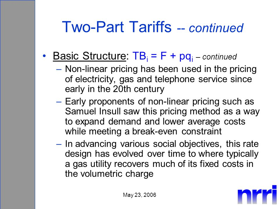 May 23, 2006 Two-Part Tariffs -- continued Basic Structure: TB i = F + pq i – continued –Non-linear pricing has been used in the pricing of electricity, gas and telephone service since early in the 20th century –Early proponents of non-linear pricing such as Samuel Insull saw this pricing method as a way to expand demand and lower average costs while meeting a break-even constraint –In advancing various social objectives, this rate design has evolved over time to where typically a gas utility recovers much of its fixed costs in the volumetric charge