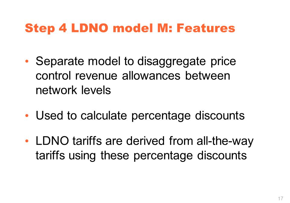 17 Step 4 LDNO model M: Features Separate model to disaggregate price control revenue allowances between network levels Used to calculate percentage discounts LDNO tariffs are derived from all-the-way tariffs using these percentage discounts
