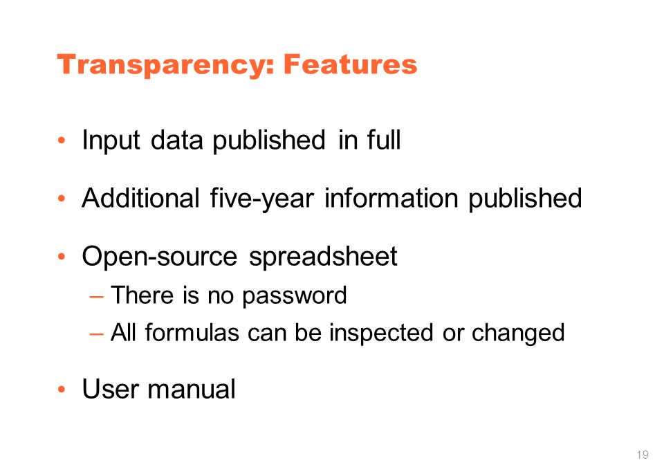 19 Transparency: Features Input data published in full Additional five-year information published Open-source spreadsheet –There is no password –All formulas can be inspected or changed User manual