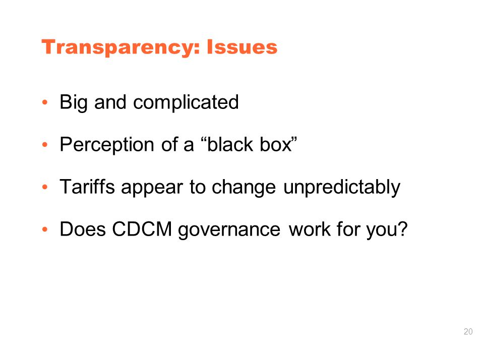 20 Transparency: Issues Big and complicated Perception of a black box Tariffs appear to change unpredictably Does CDCM governance work for you