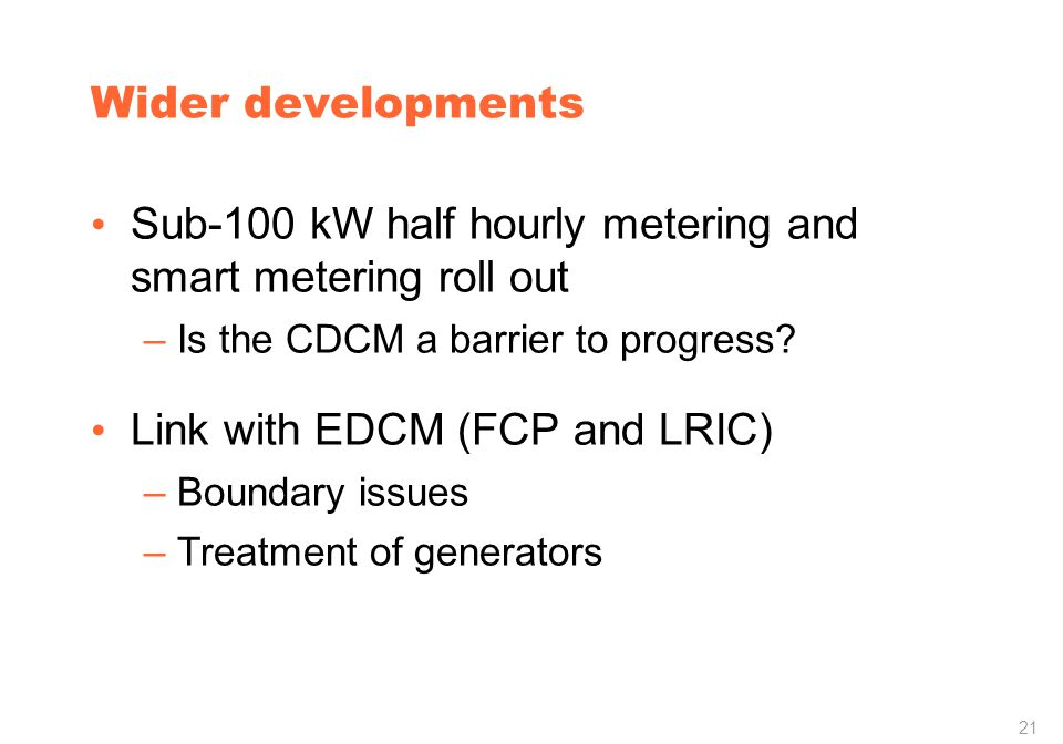 21 Wider developments Sub-100 kW half hourly metering and smart metering roll out –Is the CDCM a barrier to progress.