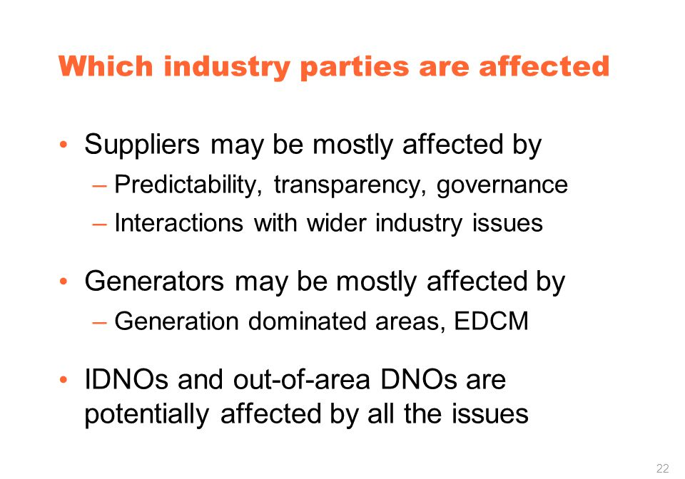 22 Which industry parties are affected Suppliers may be mostly affected by –Predictability, transparency, governance –Interactions with wider industry issues Generators may be mostly affected by –Generation dominated areas, EDCM IDNOs and out-of-area DNOs are potentially affected by all the issues